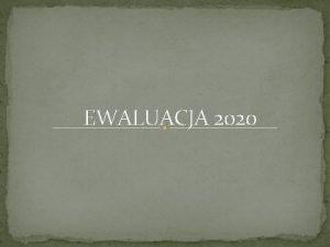 EWALUACJA 2020 Przedmiot ewaluacji Przedmiotem ewaluacji wewntrznej jest