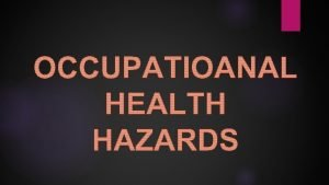 Occupational Health Refers to the potential risks to