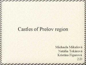 Castles of Preov region Michaela Mikulov Natlia Tokrov