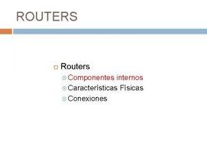 ROUTERS Routers Componentes internos Caractersticas Fsicas Conexiones Componentes