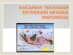 ANCAMAN TERHADAP INTEGRASI NEGARA INDONESIA INTEGRASI NASIONAL q