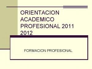 ORIENTACION ACADEMICO PROFESIONAL 2011 2012 FORMACION PROFESIONAL SISTEMA