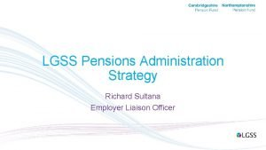 LGSS Pensions Administration Strategy Richard Sultana Employer Liaison