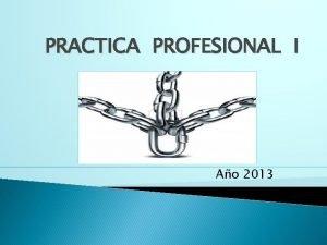 PRACTICA PROFESIONAL I Ao 2013 FORMA DE TRABAJO