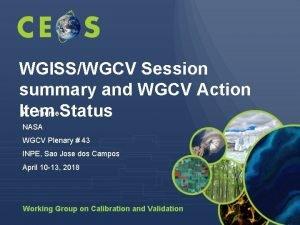 WGISSWGCV Session summary and WGCV Action K Thome