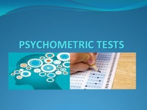 PSYCHOMETRIC TESTS INTRODUCTION Psychometrics is the field that