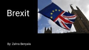Brexit By Zahra Benyala What is Brexit Brexit