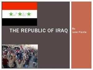 THE REPUBLIC OF IRAQ By Jake Plante HISTORY
