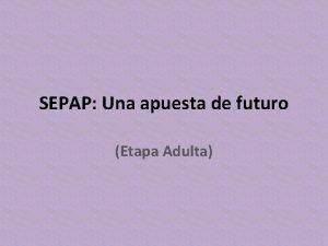 SEPAP Una apuesta de futuro Etapa Adulta Introduccin