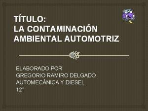 TTULO LA CONTAMINACIN AMBIENTAL AUTOMOTRIZ ELABORADO POR GREGORIO