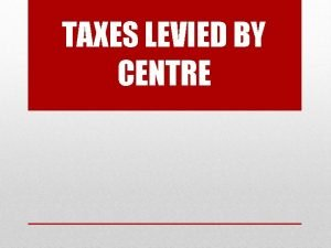 TAXES LEVIED BY CENTRE CONTENTS Types Of Taxes
