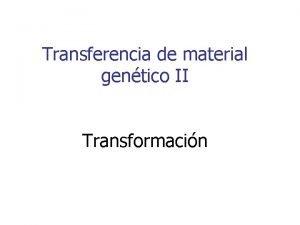 Transferencia de material gentico II Transformacin Cdigo gnetico
