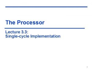 The Processor Lecture 3 3 Singlecycle Implementation 1