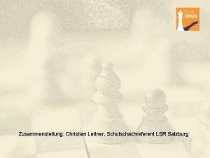 Zusammenstellung Christian Leitner Schulschachreferent LSR Salzburg Schulschach Schulschach