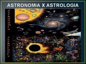 ASTRONOMIA X ASTROLOGIA Origem da Astronomia e Astrologia