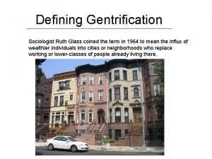 Defining Gentrification Sociologist Ruth Glass coined the term