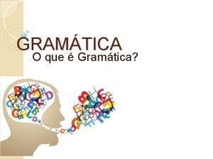 GRAMTICA O que Gramtica Gramtica o conjunto de