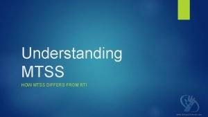 Understanding MTSS HOW MTSS DIFFERS FROM RTI www