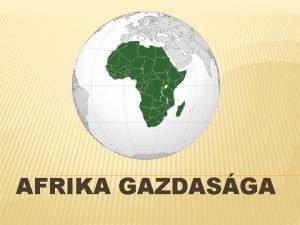 AFRIKA GAZDASGA GAZDASGA Az afrikai emberek nellt gazdlkodst