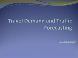 Travel Demand Traffic Forecasting Dr Attaullah Shah Travel