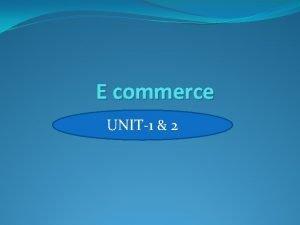 E commerce UNIT1 2 E commerce is the