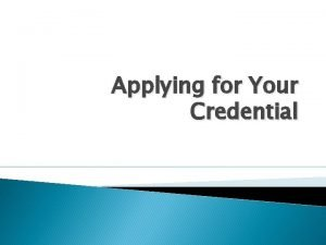 Applying for Your Credential What Credential Are You
