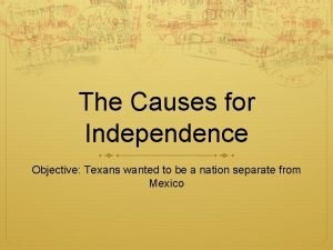 The Causes for Independence Objective Texans wanted to