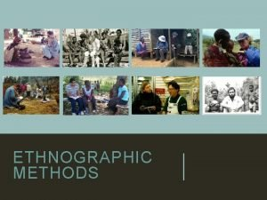ETHNOGRAPHIC METHODS LEARNING OBJECTIVES 1 Identify major ethnographic