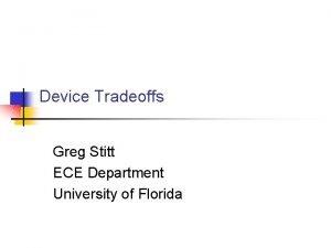 Device Tradeoffs Greg Stitt ECE Department University of