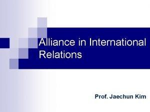 Alliance in International Relations Prof Jaechun Kim Alliance