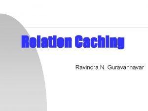 Relation Caching Ravindra N Guravannavar Introduction n Relation