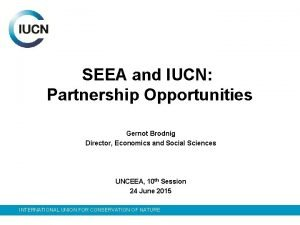 SEEA and IUCN Partnership Opportunities Gernot Brodnig Director