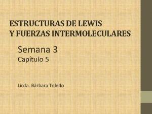 ESTRUCTURAS DE LEWIS Y FUERZAS INTERMOLECULARES Semana 3