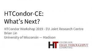 HTCondorCE Whats Next HTCondor Workshop 2019 EU Joint