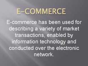 ECOMMERCE Ecommerce has been used for describing a