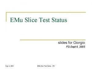EMu Slice Test Status slides for Giorgio FGSept