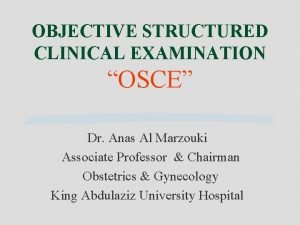 OBJECTIVE STRUCTURED CLINICAL EXAMINATION OSCE Dr Anas Al
