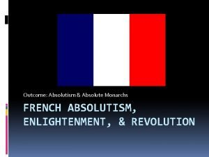 Outcome Absolutism Absolute Monarchs FRENCH ABSOLUTISM ENLIGHTENMENT REVOLUTION