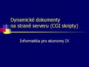 Dynamick dokumenty na stran serveru CGI skripty Informatika
