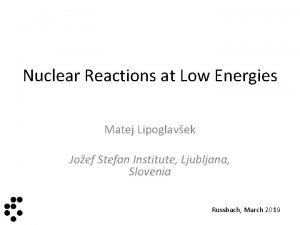 Nuclear Reactions at Low Energies Matej Lipoglavek Joef