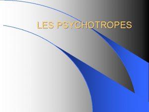 LES PSYCHOTROPES Dfinition des psychotropes Les psychotropes sont