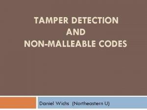 TAMPER DETECTION AND NONMALLEABLE CODES Daniel Wichs Northeastern