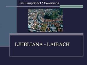 Die Hauptstadt Sloweniens LJUBLIANA LAIBACH Wo liegt Ljubljana