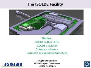 The ISOLDE Facility Outline ISOLDE within CERN ISOLDE