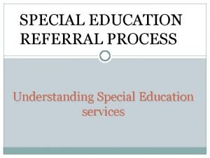 SPECIAL EDUCATION REFERRAL PROCESS Understanding Special Education services