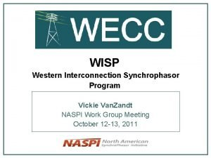 WISP Western Interconnection Synchrophasor Program Vickie Van Zandt