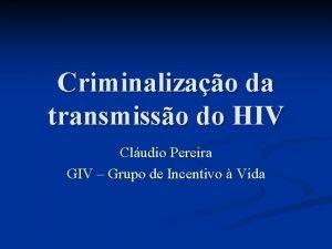 Criminalizao da transmisso do HIV Cludio Pereira GIV