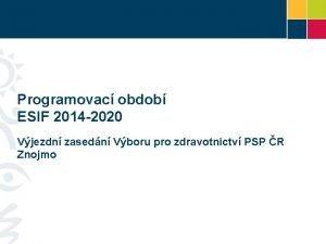 Programovac obdob ESIF 2014 2020 Vjezdn zasedn Vboru