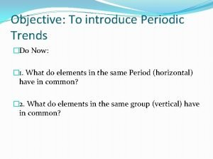 Objective To introduce Periodic Trends Do Now 1
