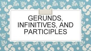 GERUNDS INFINITIVES AND PARTICIPLES GERUNDS are used to